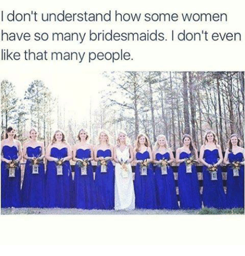 Bridesmaids: I don't understand how some women  have so many bridesmaids. I don't even  like that many people.