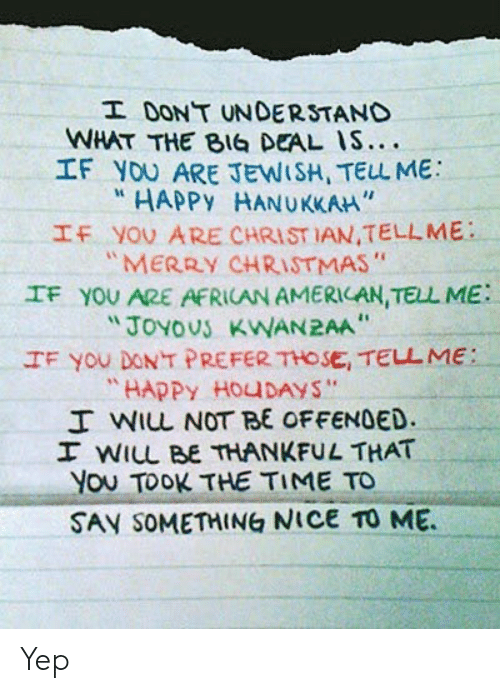 "Christmas, American, and Hanukkah: I DONT UNDERSTAND  WHAT THE BIG DEAL IS....  IF YOU ARE JEWISH, TELL ME  HAPPY HANUKKAH""  IF YOU ARE CHRIST IAN,TELLME  ""MERRY CHRISTMAS""  IF YOU ARE AFRICAN AMERICAN, TELL ME  ""JOYOUS KWAN2AA  IF You DONT PREFER THOSE, TELL ME:  ""HAPPY HOUDAYS""  I WIL NOT BE OFFENDED.  I WILL BE THANKFUL THAT  You TOOK THE TIME TO  SAY SOMETHING NICE TO ME Yep"