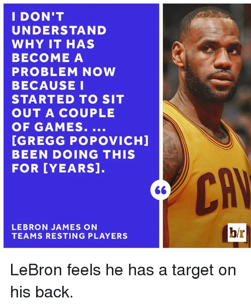 sitting out: I DON'T  UNDERSTAND  WHY IT HAS  BECOME A  PROBLEM NOW  BECAUSE I  STARTED TO SIT  OUT A COUPLE  OF GAMES  [GREGG POPOVICHI  BEEN DOING THIS  FOR YEARS  LEBRON JAMES ON  TEAMS RESTING PLAYERS  br LeBron feels he has a target on his back.