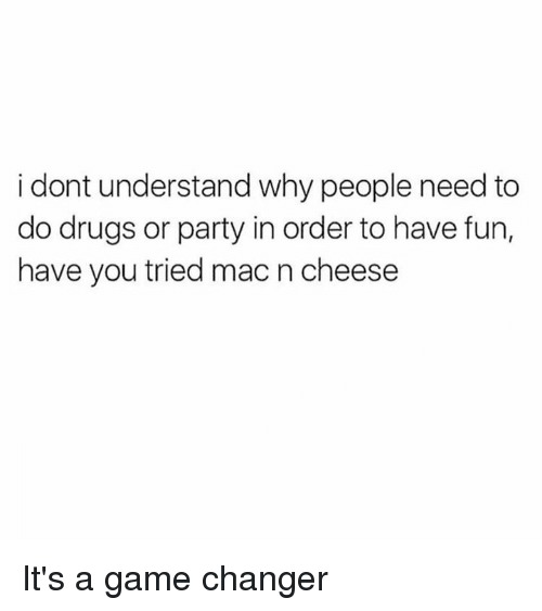 Game Changer: i dont understand why people need to  do drugs or party in order to have fun,  have you tried mac n cheese It's a game changer