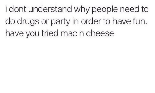 Drugs, Party, and Mac: i dont understand why people need to  do drugs or party in order to have fun,  have you tried mac n cheese