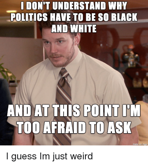 Black and White: I DON'T UNDERSTAND WHY  POLITICS HAVE TO BE SO BLACK  AND WHITE  AND AT THIS POINT I'M  TOO AFRAID TO ASK  made on imgu I guess Im just weird