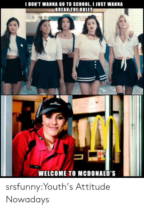 Welcome To Mcdonalds: I DON'T WANNA GO TO SCHOOL, I JUST WANNA  BREAK THE RULES  WELCOME TO MCDONALD'S srsfunny:Youth's Attitude Nowadays