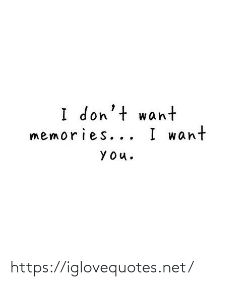 Dont Want: I don't want  memories... I want  YOu. https://iglovequotes.net/