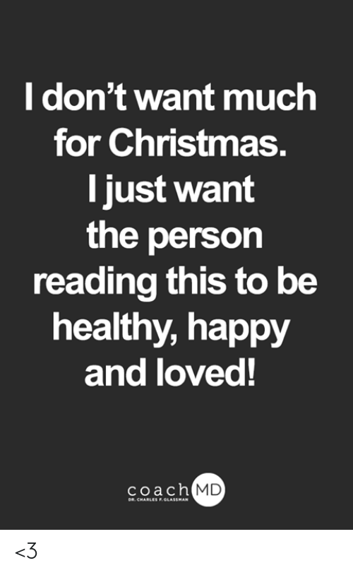 Christmas, Memes, and Happy: I don't want much  for Christmas.  T just want  the person  reading this to be  healthy, happy  and loved!  coach MD  DR. CHARLES F.GLASSMAN <3