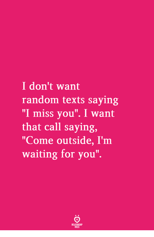 """Waiting..., Texts, and Random: I don't want  random texts saying  """"I miss you"""". I want  that call saying,  """"Come outside, I'm  waiting for you"""""""