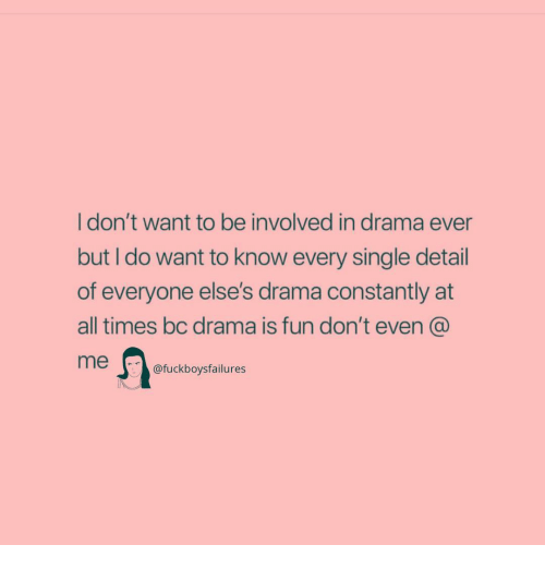 Girl Memes, Single, and Drama: I don't want to be involved in drama ever  but I do want to know every single detail  of everyone else's drama constantly at  all times bc drama is fun don't even  me  fuckboysfailures