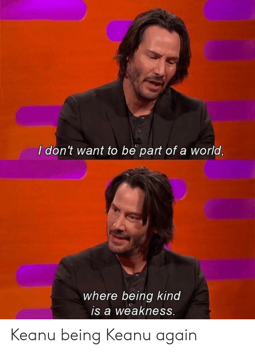 World, Being Kind, and Keanu: I don't want to be part of a world,  where being kind  is a weakness. Keanu being Keanu again