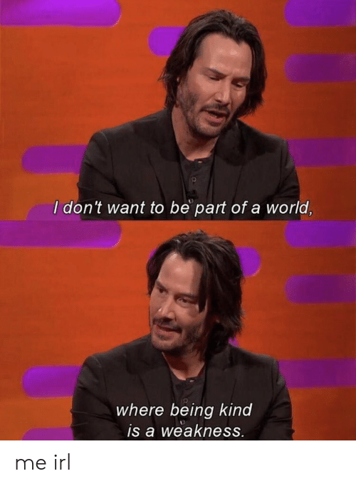 World, Irl, and Me IRL: I don't want to be part of a world,  where being kind  is a weakness. me irl