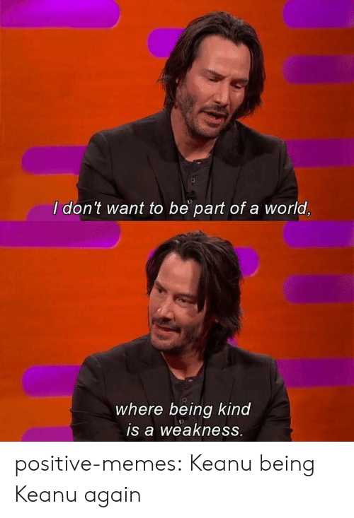 Memes, Tumblr, and Blog: I don't want to be part of a world,  where being kind  is a weakness. positive-memes: Keanu being Keanu again