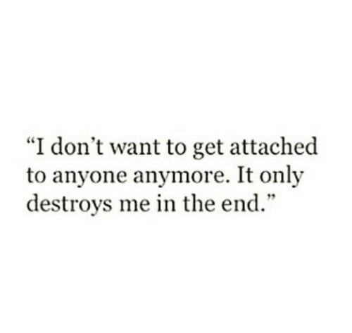 """Destroys: """"I don't want to get attached  to anyone anymore. It only  destroys me in the end."""""""