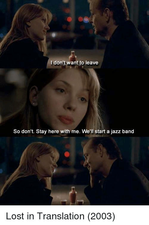 Lost, Translation, and Band: I don't want to leave  So don't. Stay here with me. We'll start a jazz band Lost in Translation (2003)
