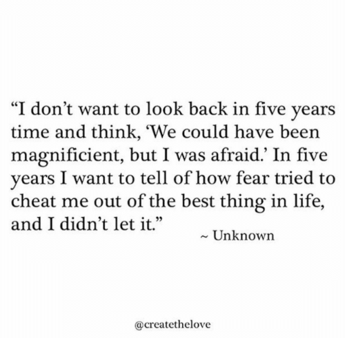 "Life, Best, and Time: ""I don't want to look back in five years  time and think, 'We could have been  magnificient, but I was afraid.' In five  years I want to tell of how fear tried to  cheat me out of the best thing in life,  and I didn't let it.""  Unknown  @createthelove"