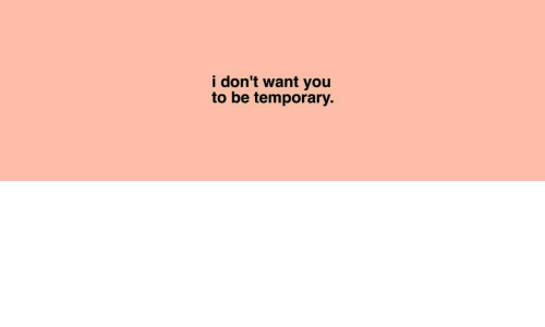 You,  Want, and  Dont: i don't want you  to be temporary.