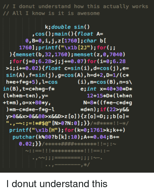 """Awesome, How, and Sin: // I donut understand how this actually works  /All I know is it is awesome  k;double sin()  , cos ();main )Ifloat A-  0, B-0, i, j , z [1760] ; char b [  1760]:printf (""""x1b [2J""""):for  memset (b, 32,1760);memset (z,0,7040)  for(j-0;6.28>j:j+0.07)for(i-0;6.28  >i;i+-0.02)float c-sin (i),d-cos (j),e-  sin(A), f=s in (j) , g=cos(A) ,h=d+2,Dz1/ (c*  (i),m-cos (B),n-s  in (B),t-cxh*g-f*  e;int  x=40+30*D*  printf(""""x1b [H"""");for(k-0;1761>k; k++)  putchar(k%807b [k] :10) ; A+-0 .04; B+ I donut understand this"""