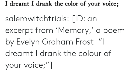 """Graham: I dreamt I drank the color of your voice; salemwitchtrials: [ID: an excerpt from'Memory,' a poem by Evelyn Graham Frost """"I dreamt I drank the colour of your voice;""""]"""
