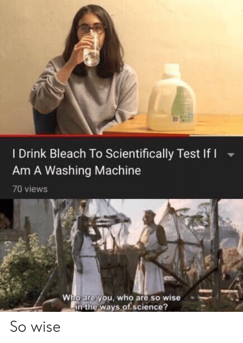 who are you: I Drink Bleach To Scientifically Test If I  Am A Washing Machine  70 views  Who are you, who are so wise  in the ways of.science? So wise