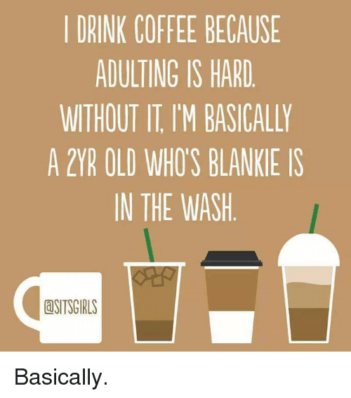Blanky: I DRINK COFFEE BECAUSE  ADULTING IS HARD  WITHOUT IT IM BASICALLY  A 2YR OLD WHOS BLANKIE IS  IN THE WASH  dSITSGIRLS Basically.