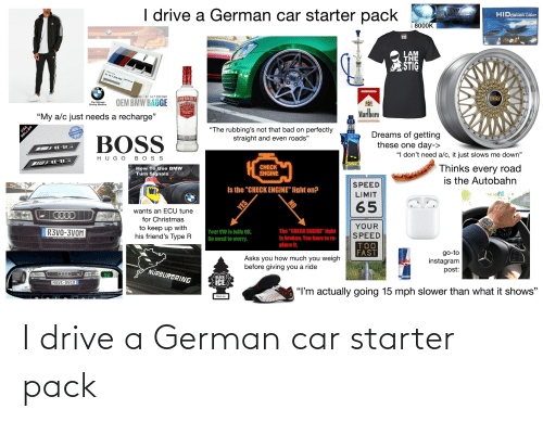 """smirnoff: I drive a German car starter pack  HIDXENON LIGHT  8000K  LAM  THE  STIG  51 14 7 250 849 N Greup  Part No. :51 147 250 849  SMIRNOFF  OEM BMW BADGE  The Ultimate  Driving Machine  Marlboro  """"My a/c just needs a recharge""""  """"The rubbing's not that bad on perfectly  straight and even roads""""  GUARANTEE  ও  Dreams of getting  these one day->  """"I don't need a/c, it just slows me down""""  BOSS  AMG  HUGO BOS S  SMAMG  Thinks every road  is the Autobahn  CHECK  ENGINE  How To Use BMW  Turn Signals  SPEED  Is the """"CHECK ENGINE"""" light on?  WI  LIMIT  65  wants an ECU tune  for Christmas  YOUR  to keep up with  his friend's Type R  R3VO-3VOM  Your VW is fully OK.  The """"CHECK ENGINE"""" light  Is broken. You have to re-  SPEED  No need to worry.  TOO  FAST  place it.  go-to  instagram  post:  Asks you how much you weigh  before giving you a ride  NÜRBURGRING  BLACK  ICE  ΜονE-0νεη  """"I'm actually going 15 mph slower than what it shows""""  Black lce  YES I drive a German car starter pack"""