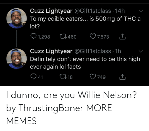 Dunno: I dunno, are you Willie Nelson? by ThrustingBoner MORE MEMES