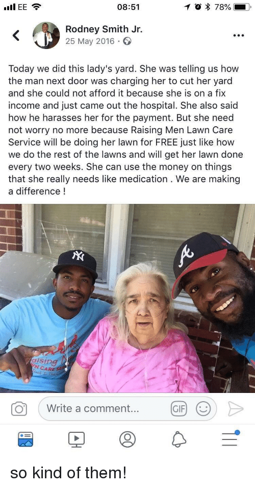 Lawn Care: I EE  08:51  O * 78%--  Rodney Smith Jr.  25 May 2016  Today we did this lady's yard. She was telling us how  the man next door was charging her to cut her yard  and she could not afford it because she is on a fix  income and just came out the hospital. She also said  how he harasses her for the payment. But she need  not worry no more because Raising Men Lawn Care  Service will be doing her lawn for FREE just like how  we do the rest of the lawns and will get her lawn done  every two weeks. She can use the money on things  that she really needs like medication . We are making  a difference!  dising  N CARE SE  0  Write a comment....  Write a comment  (GRⓞ>  GIF) ( so kind of them!