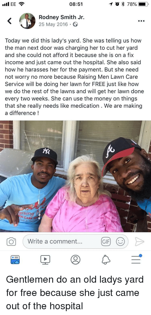 Lawn Care: I EE  08:51  Rodney Smith Jr.  25 May 2016  Today we did this lady's yard. She was telling us how  the man next door was charging her to cut her yard  and she could not afford it because she is on a fix  income and just came out the hospital. She also said  how he harasses her for the payment. But she need  not worry no more because Raising Men Lawn Care  Service will be doing her lawn for FREE just like how  we do the rest of the lawns and will get her lawn done  every two weeks. She can use the money on things  that she really needs like medication . We are making  a difference!  dising  N CARE SE  Write a comment....  GIF Gentlemen do an old ladys yard for free because she just came out of the hospital