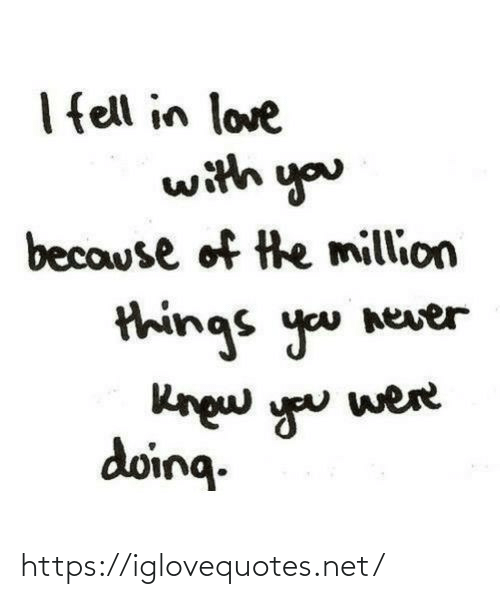 in love: I ell in love  with you  because of the million  things you never  Rngw you  doing.  were https://iglovequotes.net/