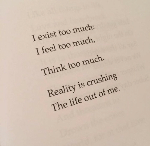 Life, Too Much, and Reality: I exist too much:  I feel too much,  Think too much  Reality is crushing  The life out of me.