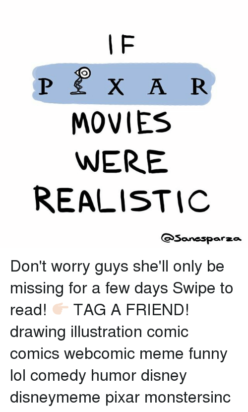Lol Comedy: I F  MOVIES  WERE  REALISTIC  Sanesparza Don't worry guys she'll only be missing for a few days Swipe to read! 👉🏻 TAG A FRIEND! drawing illustration comic comics webcomic meme funny lol comedy humor disney disneymeme pixar monstersinc