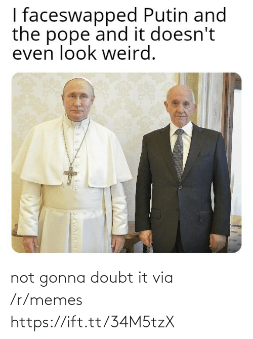 Not Gonna: I faceswapped Putin and  the pope and it doesn't  even look weird. not gonna doubt it via /r/memes https://ift.tt/34M5tzX