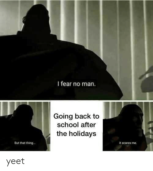 School, Fear, and Back: I fear no man.  Going back to  school after  the holidays  But that thing  it scares me yeet