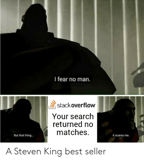 stackoverflow: I fear no man.  stackoverflow  Your search  returned no  matches.  it scares me.  But that thing.. A Steven King best seller