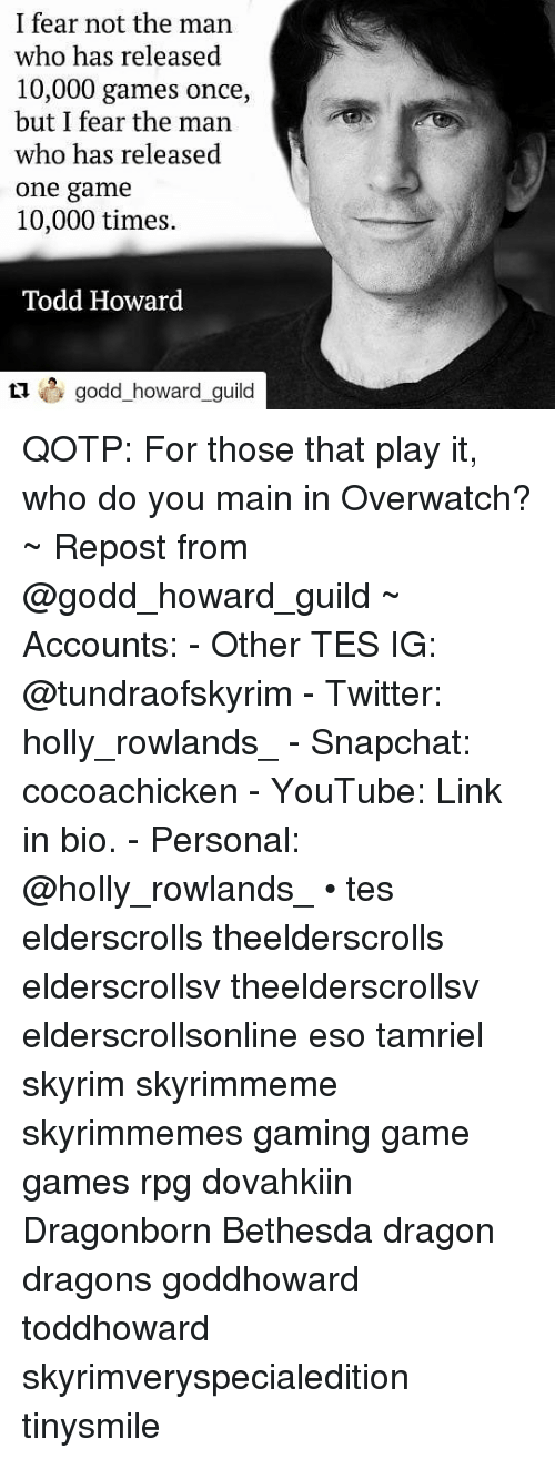 Skyrim, Snapchat, and Twitter: I fear not the man  who has released  10,000 games once,  but I fear the man  who has released  one game  10,000 times.  Todd Howard  howard_guil QOTP: For those that play it, who do you main in Overwatch? ~ Repost from @godd_howard_guild ~ Accounts: - Other TES IG: @tundraofskyrim - Twitter: holly_rowlands_ - Snapchat: cocoachicken - YouTube: Link in bio. - Personal: @holly_rowlands_ • tes elderscrolls theelderscrolls elderscrollsv theelderscrollsv elderscrollsonline eso tamriel skyrim skyrimmeme skyrimmemes gaming game games rpg dovahkiin Dragonborn Bethesda dragon dragons goddhoward toddhoward skyrimveryspecialedition tinysmile