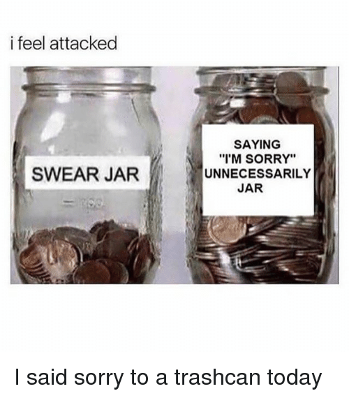 """Jarreds: i feel attacked  SAYING  """"I'M SORRY""""  SWEAR JARUNNECESSARILY  JAR I said sorry to a trashcan today"""