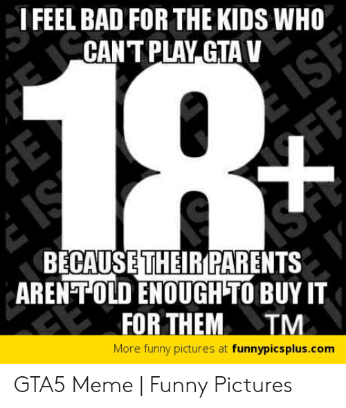 Gta 5 Memes: I FEEL BAD FOR THE KIDS WHO  CANT PLAY GTA V  BECAUSE THEIR PARENTS  ARENT OLD ENOUGH TO BUY IT  FOR THEM TM  More funny pictures at funnypicsplus.com GTA5 Meme | Funny Pictures