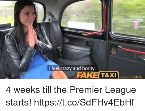`Pornhub: I feel crazy and horny  TAXI com/pornhub 4 weeks till the Premier League starts! https://t.co/SdFHv4EbHf
