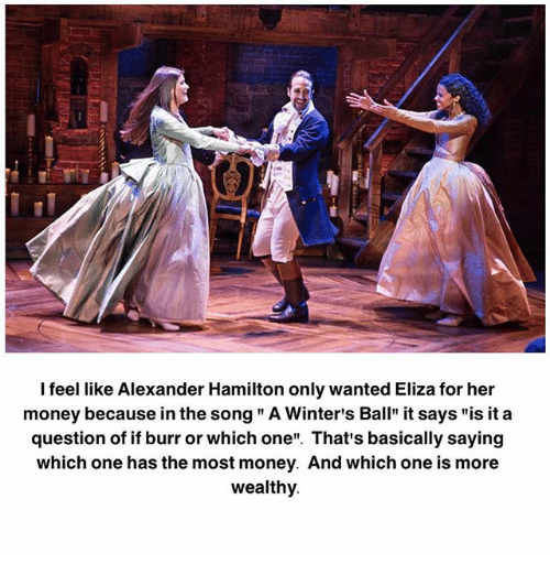 """Alexander Hamilton: I feel like Alexander Hamilton only wanted Eliza for her  money because in the song """" A Winter's Ball"""" it says """"is it a  question of if burr or which one"""". That's basically saying  which one has the most money. And which one is more  wealthy"""