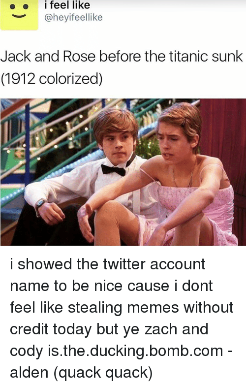 zach and cody: i feel like  @heyifeellike  Jack and Rose before the titanic sunk  (1912 colorized) i showed the twitter account name to be nice cause i dont feel like stealing memes without credit today but ye zach and cody is.the.ducking.bomb.com -alden (quack quack)