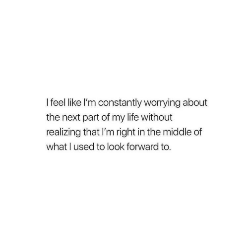 look forward: I feel like I'm constantly worrying about  the next part of my life without  realizing that I'm right in the middle of  what I used to look forward to.
