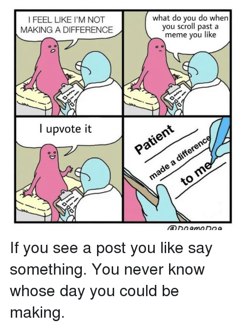 Meme, Never, and Making A: I FEEL LIKE I'M NOT  MAKING A DIFFERENCE  what do you do whern  you scroll past a  meme you like  l upvote it  ヅン  xO If you see a post you like say something. You never know whose day you could be making.