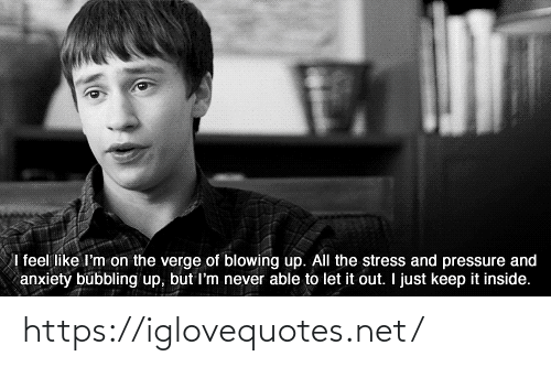 It Out: I feel like I'm on the verge of blowing up. All the stress and pressure and  anxiety bubbling up, but I'm never able to let it out. I just keep it inside. https://iglovequotes.net/