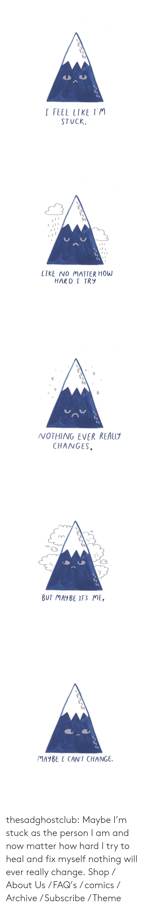 About Us: I FEEL LIKE IM  STUCK.   LIKE NO MATTER HOW  HARD I TRy   NOTHING EVER REAL  CHANGES.   3  BUT MAYBE ITS ME,   MAYBE I CAN'T CHANGE. thesadghostclub: Maybe I'm stuck as the person I am and now matter how hard I try to heal and fix myself nothing will ever really change.   Shop / About Us / FAQ's / comics / Archive / Subscribe / Theme