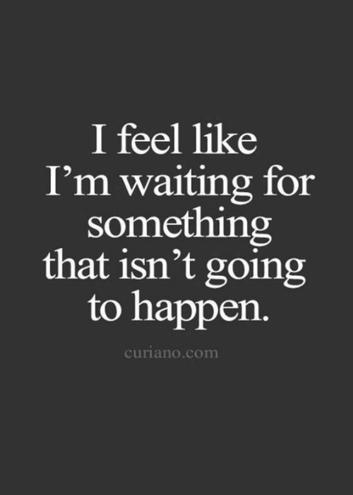 im waiting: I feel like  I'm waiting for  something  that isn't going  to happen.  curiano.com