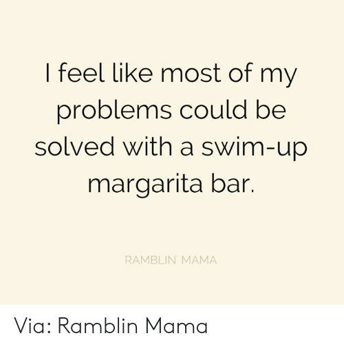 Dank, 🤖, and Mama: I feel like most of my  problems could be  solved with a swim-up  margarita bar.  RAMBLIN MAMA Via: Ramblin Mama