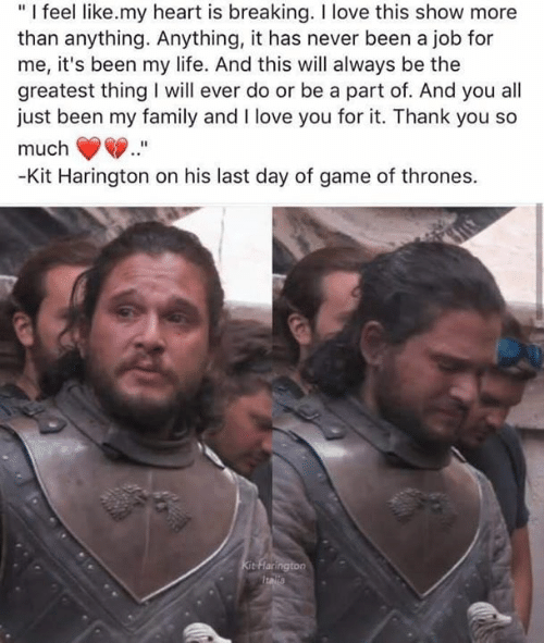"""Family, Game of Thrones, and Life: """"I feel like.my heart is breaking. I love this show more  than anything. Anything, it has never been a job for  me, it's been my life. And this will always be the  greatest thing will ever do or be a part of. And you all  just been my family and I love you for it. Thank you so  much  -Kit Harington on his last day of game of thrones.  Kit Flarington  Italla"""