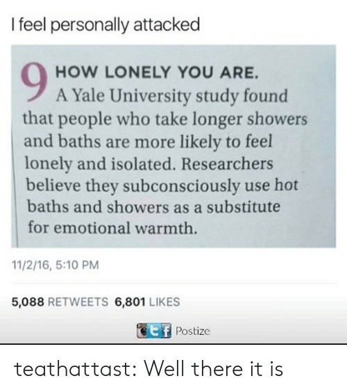 Tumblr, Yale University, and Blog: I feel personally attacked  HOW LONELY YOU ARE.  A Yale University study found  that people who take longer showers  and baths are more likely to feel  lonely and isolated. Researchers  believe they subconsciously use hot  baths and showers as a substitute  for emotional warmth  11/2/16, 5:10 PM  5,088 RETWEETS 6,801 LIKES  Postize teathattast:  Well there it is