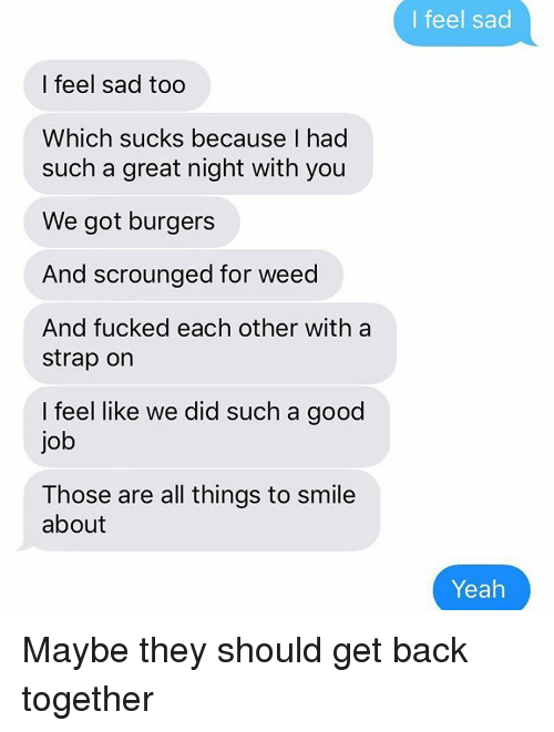 Nights With You: I feel sad too  Which sucks because I had  such a great night with you  We got burgers  And scrounged for weed  And fucked each other with a  strap on  feel like we did such a good  job  Those are all things to smile  about  I feel sad  Yeah Maybe they should get back together