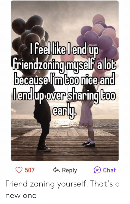 Friendzoning: I feelikelend up  friendzoning myself a lot  because lm too nice and  lendup-over sharing too  early,  A Reply  507  Chat Friend zoning yourself. That's a new one
