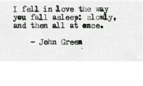 John Green: I fell in love the wa  you fall asleep: slowly,  and then all at ence.  John Green