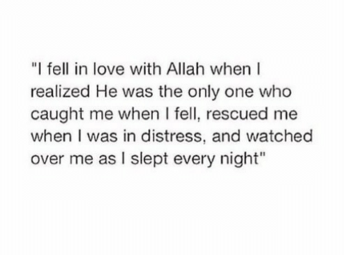 "distress: ""I fell in love with Allah when  realized He was the only one who  caught me when I fell, rescued me  when I was in distress, and watched  over me as I slept every night"""